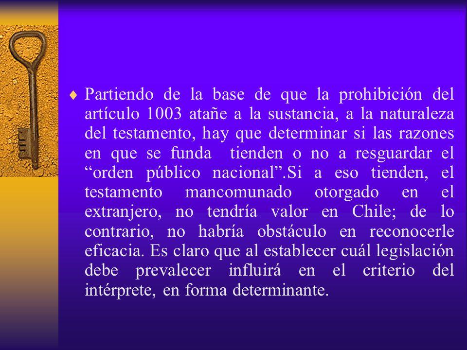 Partiendo de la base de que la prohibición del artículo 1003 atañe a la sustancia, a la naturaleza del testamento, hay que determinar si las razones en que se funda tienden o no a resguardar el orden público nacional .Si a eso tienden, el testamento mancomunado otorgado en el extranjero, no tendría valor en Chile; de lo contrario, no habría obstáculo en reconocerle eficacia.