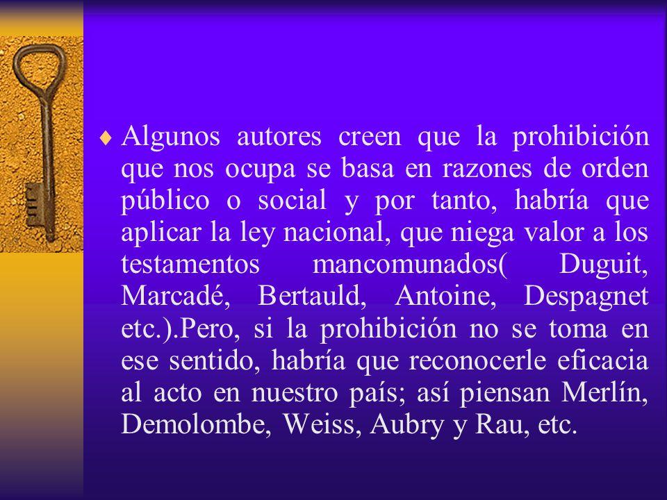 Algunos autores creen que la prohibición que nos ocupa se basa en razones de orden público o social y por tanto, habría que aplicar la ley nacional, que niega valor a los testamentos mancomunados( Duguit, Marcadé, Bertauld, Antoine, Despagnet etc.).Pero, si la prohibición no se toma en ese sentido, habría que reconocerle eficacia al acto en nuestro país; así piensan Merlín, Demolombe, Weiss, Aubry y Rau, etc.