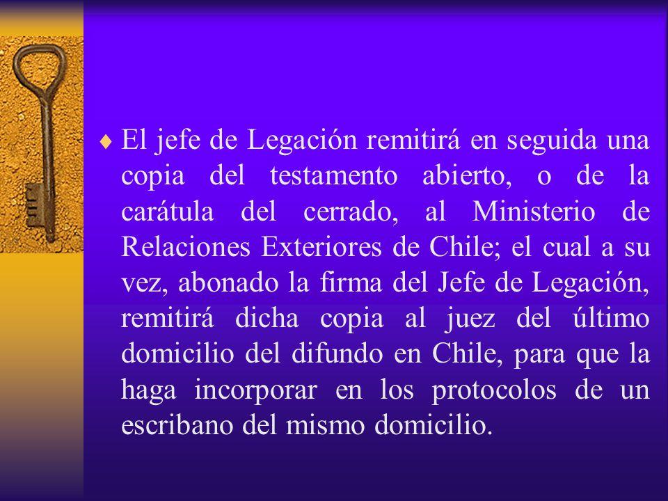 El jefe de Legación remitirá en seguida una copia del testamento abierto, o de la carátula del cerrado, al Ministerio de Relaciones Exteriores de Chile; el cual a su vez, abonado la firma del Jefe de Legación, remitirá dicha copia al juez del último domicilio del difundo en Chile, para que la haga incorporar en los protocolos de un escribano del mismo domicilio.