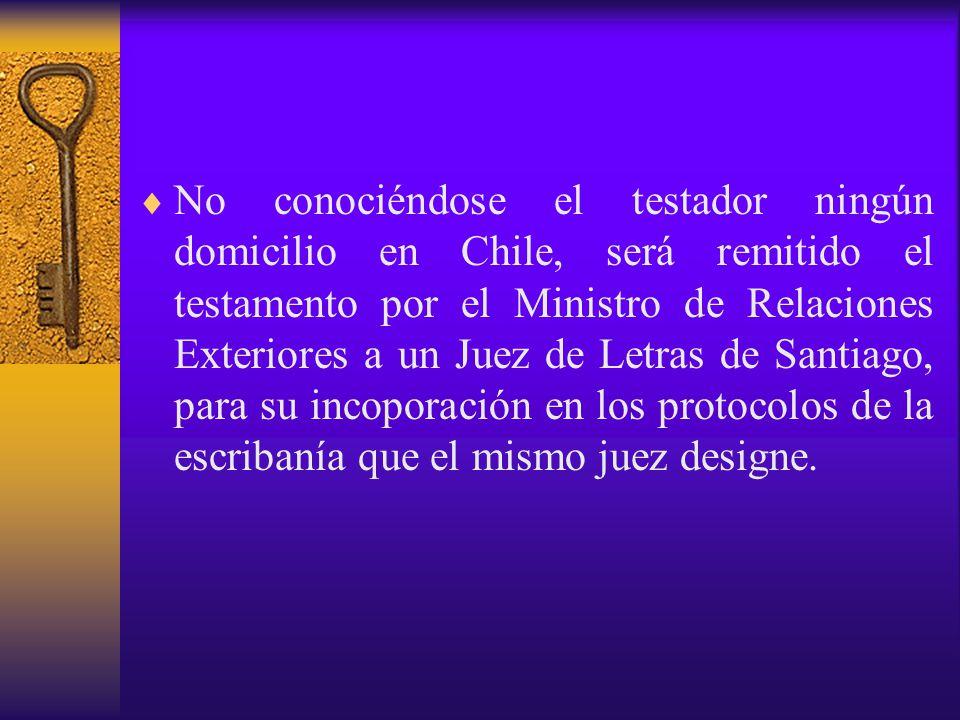 No conociéndose el testador ningún domicilio en Chile, será remitido el testamento por el Ministro de Relaciones Exteriores a un Juez de Letras de Santiago, para su incoporación en los protocolos de la escribanía que el mismo juez designe.