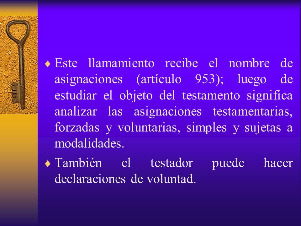 Este llamamiento recibe el nombre de asignaciones (artículo 953); luego de estudiar el objeto del testamento significa analizar las asignaciones testamentarias, forzadas y voluntarias, simples y sujetas a modalidades.