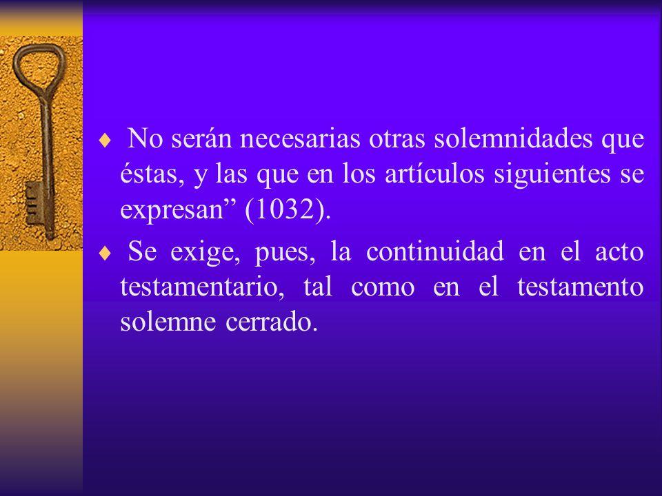 No serán necesarias otras solemnidades que éstas, y las que en los artículos siguientes se expresan (1032).