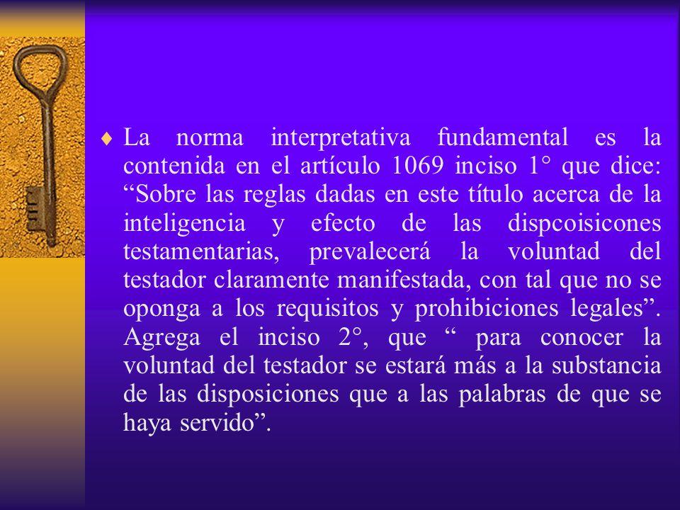 La norma interpretativa fundamental es la contenida en el artículo 1069 inciso 1° que dice: Sobre las reglas dadas en este título acerca de la inteligencia y efecto de las dispcoisicones testamentarias, prevalecerá la voluntad del testador claramente manifestada, con tal que no se oponga a los requisitos y prohibiciones legales .