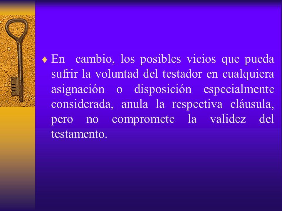 En cambio, los posibles vicios que pueda sufrir la voluntad del testador en cualquiera asignación o disposición especialmente considerada, anula la respectiva cláusula, pero no compromete la validez del testamento.