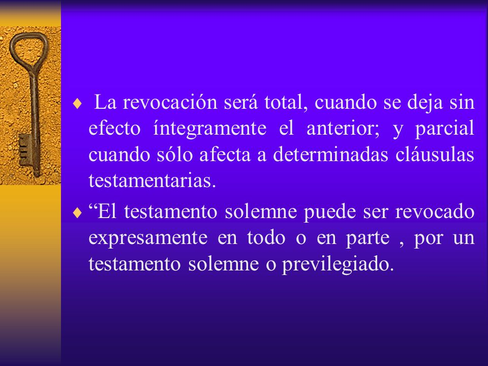 La revocación será total, cuando se deja sin efecto íntegramente el anterior; y parcial cuando sólo afecta a determinadas cláusulas testamentarias.