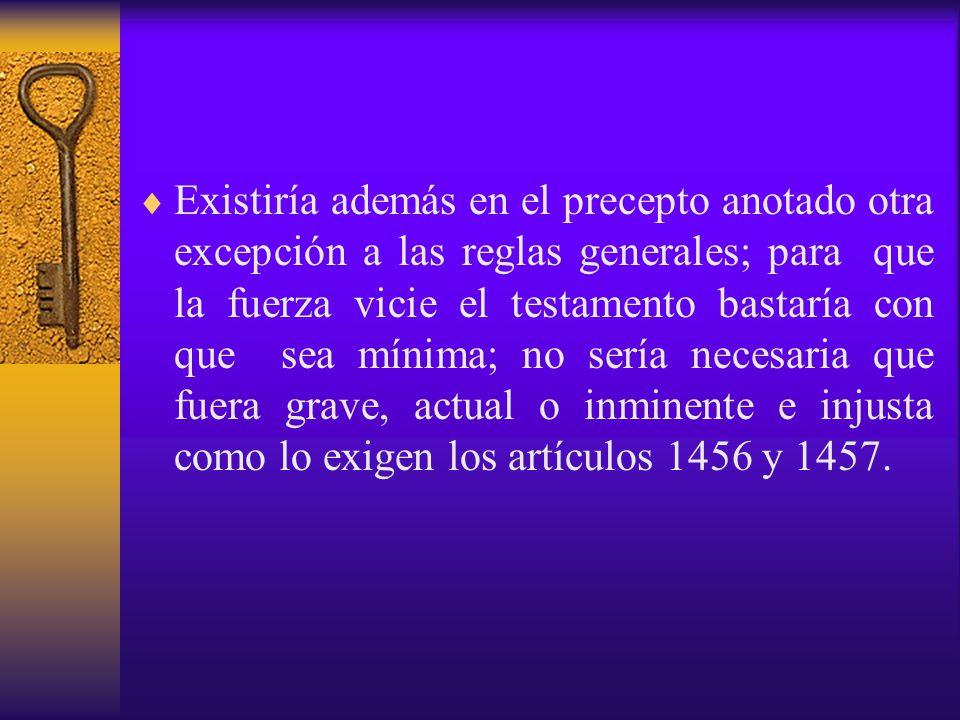 Existiría además en el precepto anotado otra excepción a las reglas generales; para que la fuerza vicie el testamento bastaría con que sea mínima; no sería necesaria que fuera grave, actual o inminente e injusta como lo exigen los artículos 1456 y 1457.