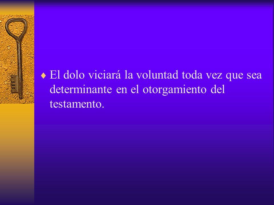 El dolo viciará la voluntad toda vez que sea determinante en el otorgamiento del testamento.