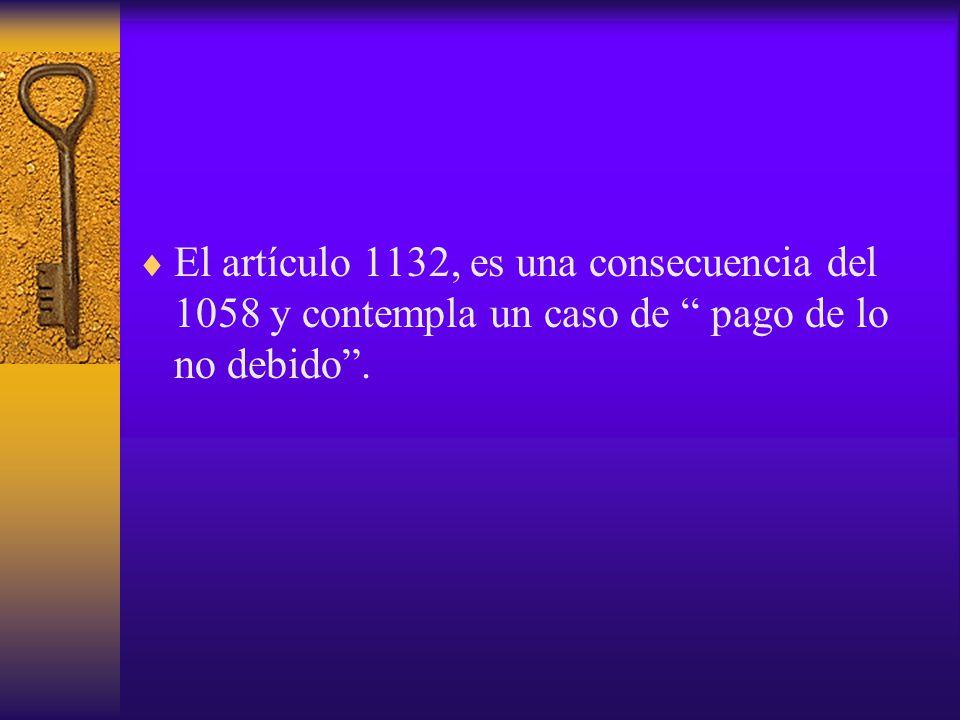 El artículo 1132, es una consecuencia del 1058 y contempla un caso de pago de lo no debido .