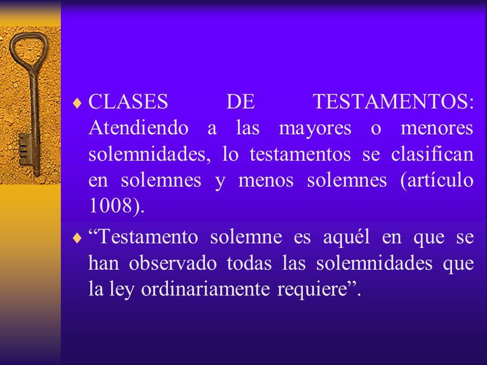 CLASES DE TESTAMENTOS: Atendiendo a las mayores o menores solemnidades, lo testamentos se clasifican en solemnes y menos solemnes (artículo 1008).
