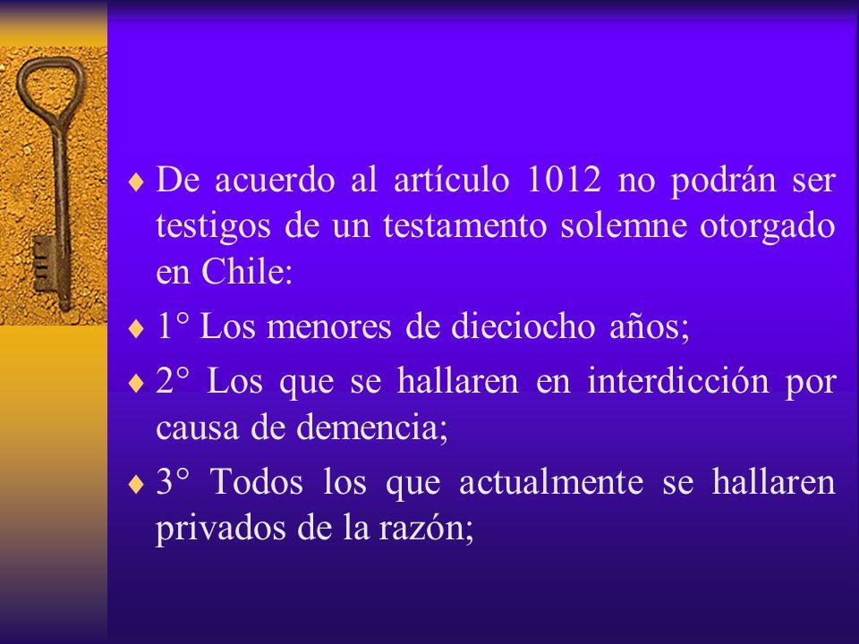 De acuerdo al artículo 1012 no podrán ser testigos de un testamento solemne otorgado en Chile: