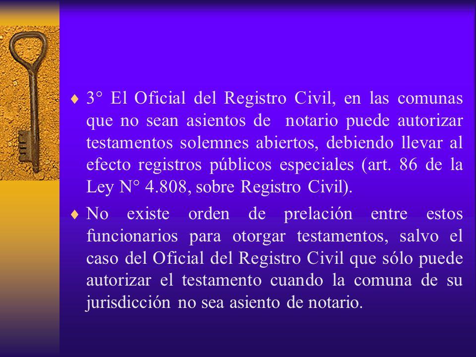 3° El Oficial del Registro Civil, en las comunas que no sean asientos de notario puede autorizar testamentos solemnes abiertos, debiendo llevar al efecto registros públicos especiales (art. 86 de la Ley N° 4.808, sobre Registro Civil).