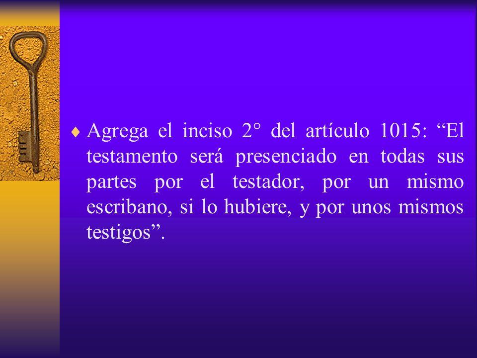 Agrega el inciso 2° del artículo 1015: El testamento será presenciado en todas sus partes por el testador, por un mismo escribano, si lo hubiere, y por unos mismos testigos .