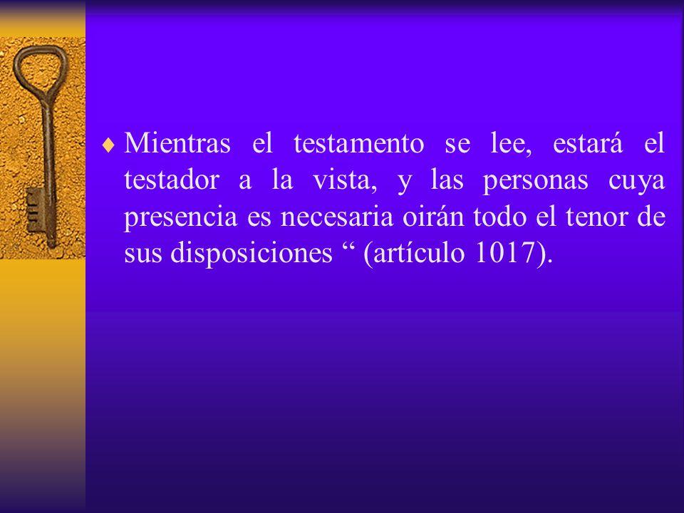 Mientras el testamento se lee, estará el testador a la vista, y las personas cuya presencia es necesaria oirán todo el tenor de sus disposiciones (artículo 1017).