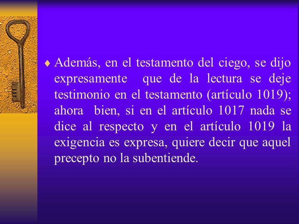 Además, en el testamento del ciego, se dijo expresamente que de la lectura se deje testimonio en el testamento (artículo 1019); ahora bien, si en el artículo 1017 nada se dice al respecto y en el artículo 1019 la exigencia es expresa, quiere decir que aquel precepto no la subentiende.