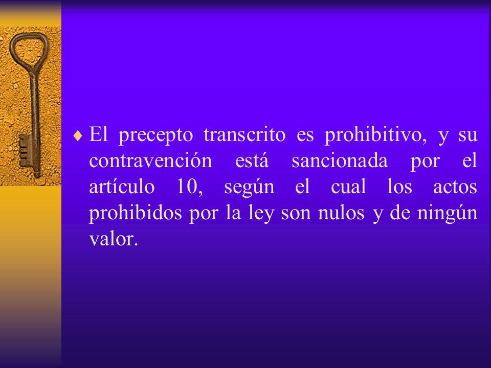 El precepto transcrito es prohibitivo, y su contravención está sancionada por el artículo 10, según el cual los actos prohibidos por la ley son nulos y de ningún valor.