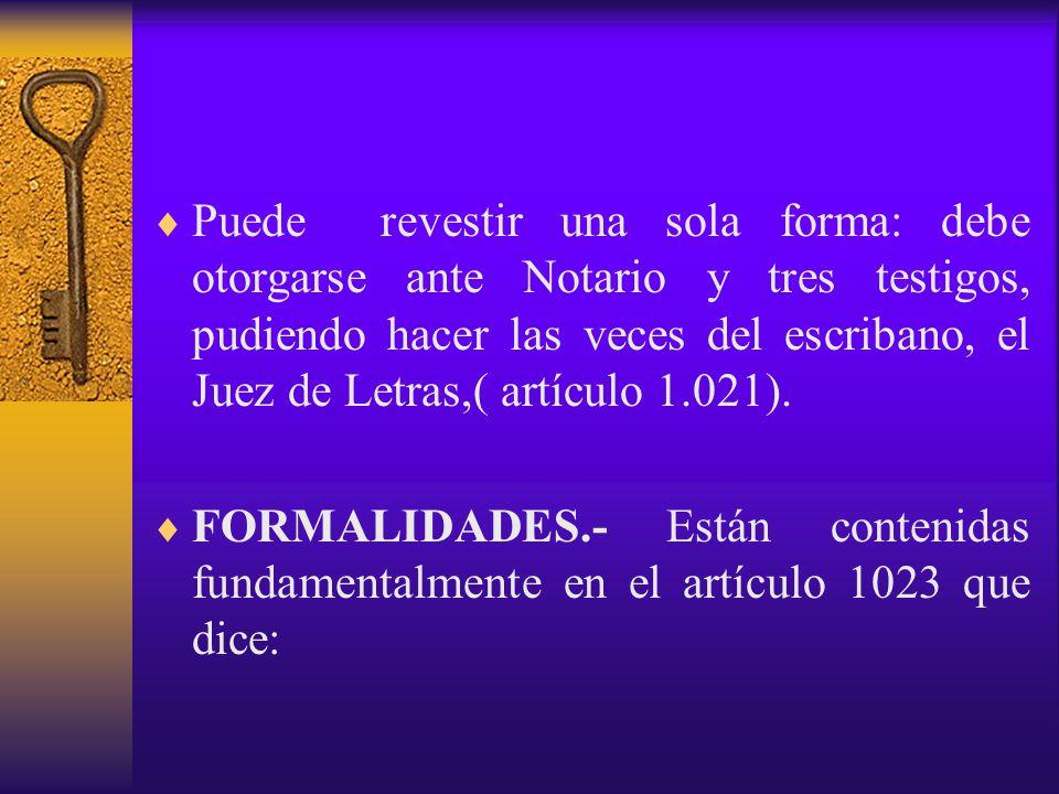 Puede revestir una sola forma: debe otorgarse ante Notario y tres testigos, pudiendo hacer las veces del escribano, el Juez de Letras,( artículo 1.021).