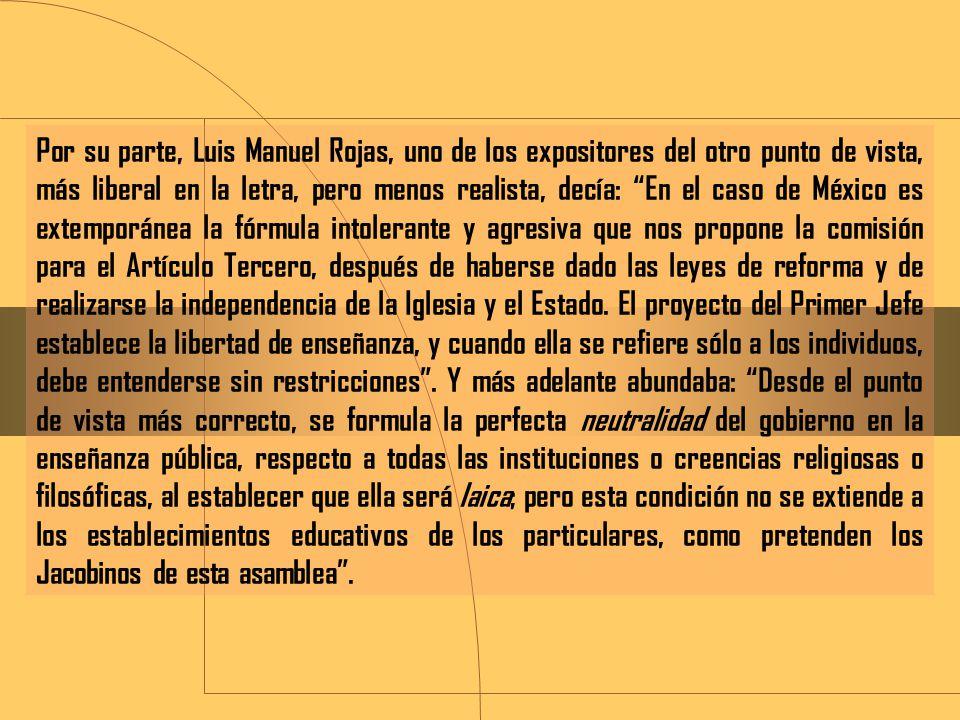Por su parte, Luis Manuel Rojas, uno de los expositores del otro punto de vista, más liberal en la letra, pero menos realista, decía: En el caso de México es extemporánea la fórmula intolerante y agresiva que nos propone la comisión para el Artículo Tercero, después de haberse dado las leyes de reforma y de realizarse la independencia de la Iglesia y el Estado.