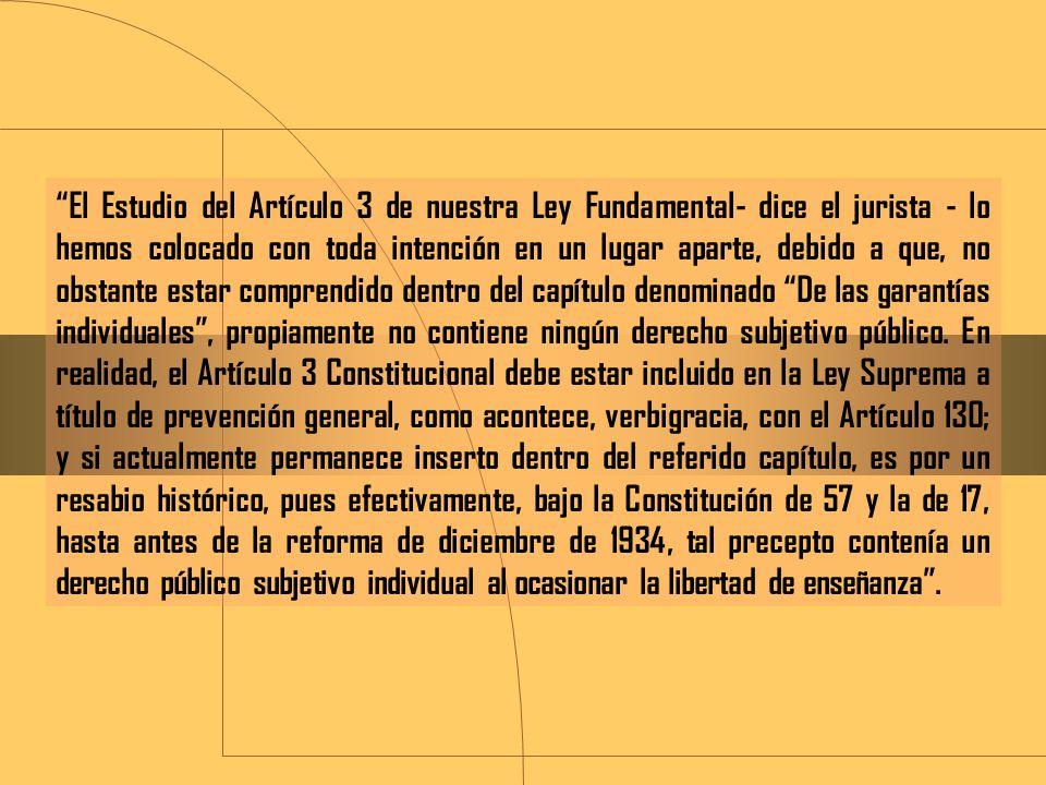 El Estudio del Artículo 3 de nuestra Ley Fundamental- dice el jurista - lo hemos colocado con toda intención en un lugar aparte, debido a que, no obstante estar comprendido dentro del capítulo denominado De las garantías individuales , propiamente no contiene ningún derecho subjetivo público.