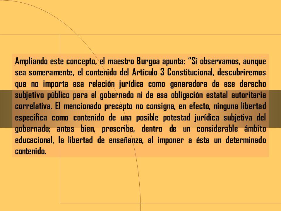 Ampliando este concepto, el maestro Burgoa apunta: Si observamos, aunque sea someramente, el contenido del Artículo 3 Constitucional, descubriremos que no importa esa relación jurídica como generadora de ese derecho subjetivo público para el gobernado ni de esa obligación estatal autoritaria correlativa.