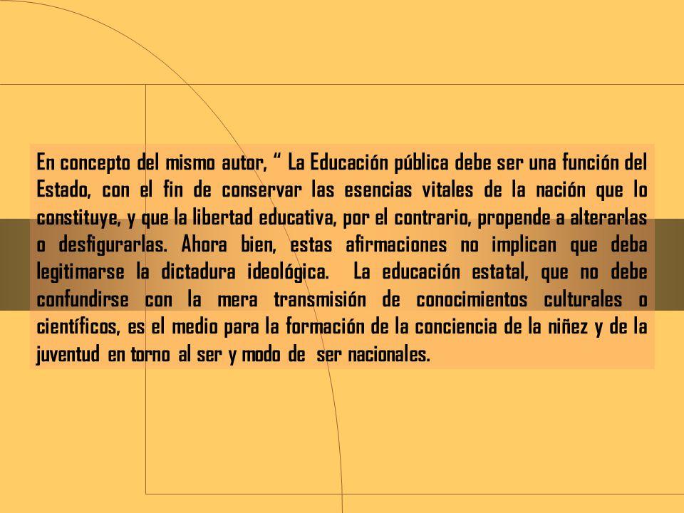 En concepto del mismo autor, La Educación pública debe ser una función del Estado, con el fin de conservar las esencias vitales de la nación que lo constituye, y que la libertad educativa, por el contrario, propende a alterarlas o desfigurarlas.