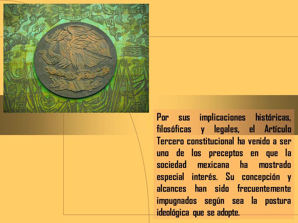 Por sus implicaciones históricas, filosóficas y legales, el Artículo Tercero constitucional ha venido a ser uno de los preceptos en que la sociedad mexicana ha mostrado especial interés.