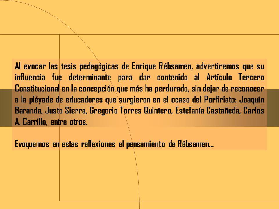 Al evocar las tesis pedagógicas de Enrique Rébsamen, advertiremos que su influencia fue determinante para dar contenido al Artículo Tercero Constitucional en la concepción que más ha perdurado, sin dejar de reconocer a la pléyade de educadores que surgieron en el ocaso del Porfiriato: Joaquín Baranda, Justo Sierra, Gregorio Torres Quintero, Estefanía Castañeda, Carlos A. Carrillo, entre otros.