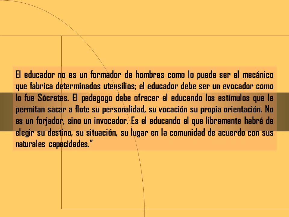 El educador no es un formador de hombres como lo puede ser el mecánico que fabrica determinados utensilios; el educador debe ser un evocador como lo fue Sócrates.
