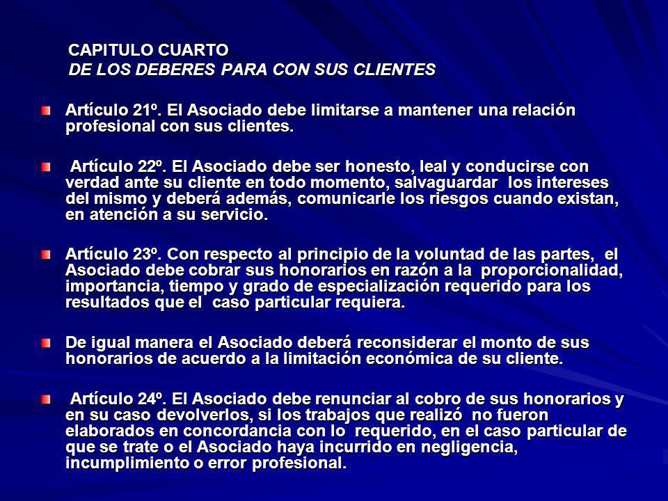 CAPITULO CUARTO DE LOS DEBERES PARA CON SUS CLIENTES. Artículo 21º. El Asociado debe limitarse a mantener una relación profesional con sus clientes.
