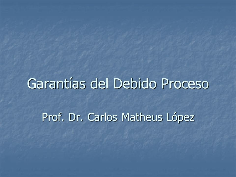 Garantías del Debido Proceso Prof. Dr. Carlos Matheus López