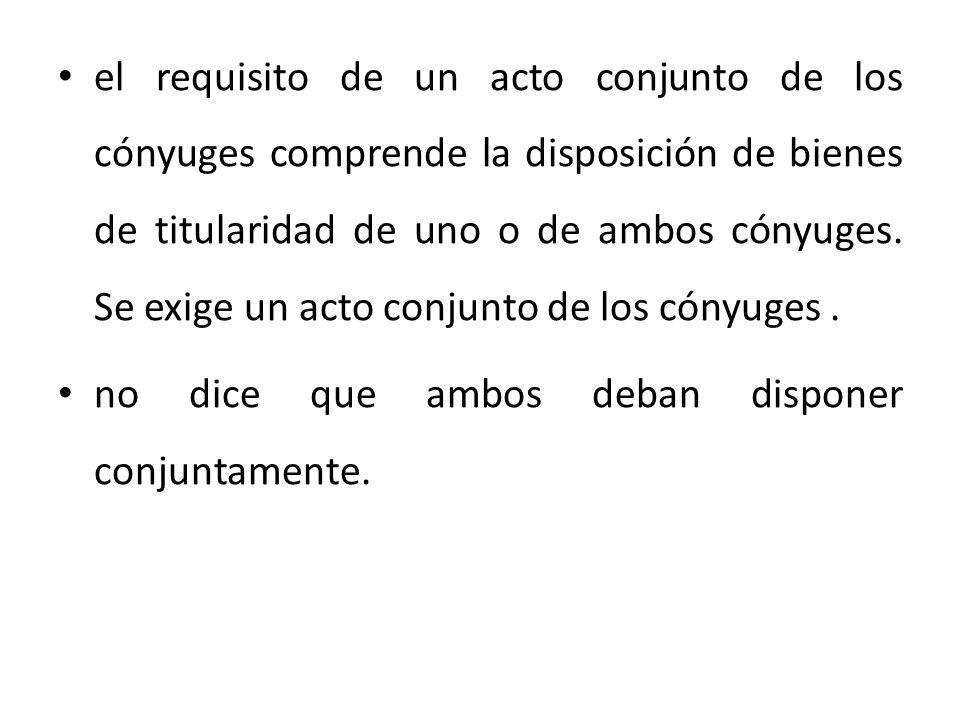el requisito de un acto conjunto de los cónyuges comprende la disposición de bienes de titularidad de uno o de ambos cónyuges. Se exige un acto conjunto de los cónyuges .