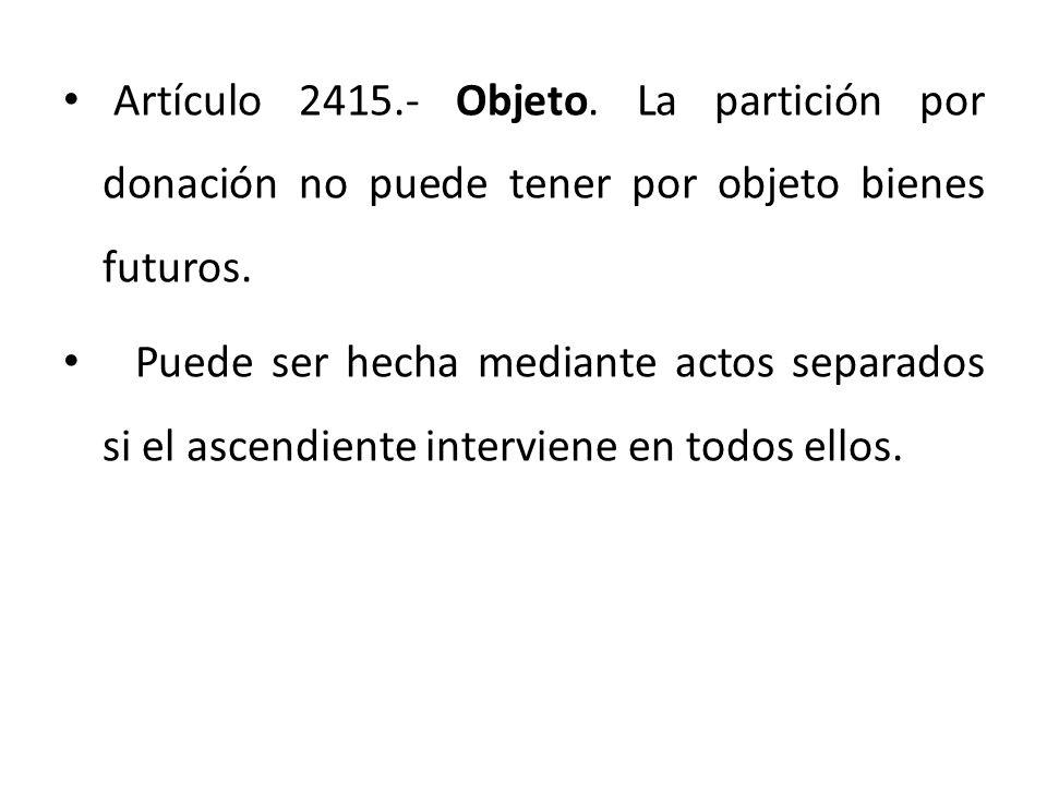 Artículo 2415.- Objeto. La partición por donación no puede tener por objeto bienes futuros.