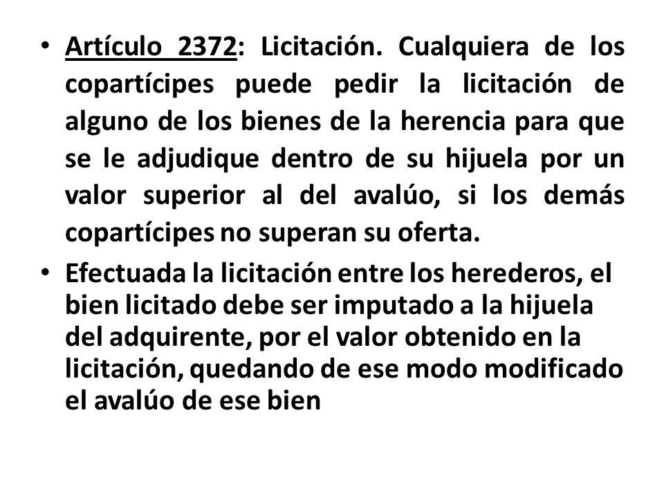 Artículo 2372: Licitación. Cualquiera de los copartícipes puede pedir la licitación de alguno de los bienes de la herencia para que se le adjudique dentro de su hijuela por un valor superior al del avalúo, si los demás copartícipes no superan su oferta.
