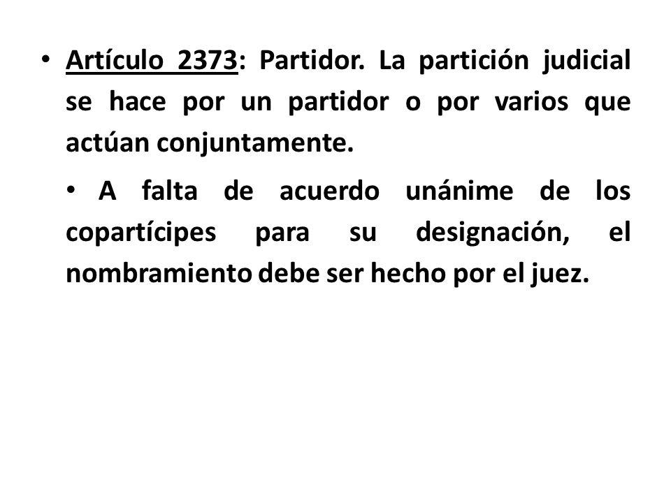 Artículo 2373: Partidor. La partición judicial se hace por un partidor o por varios que actúan conjuntamente.