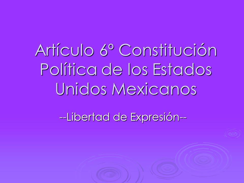 Artículo 6º Constitución Política de los Estados Unidos Mexicanos