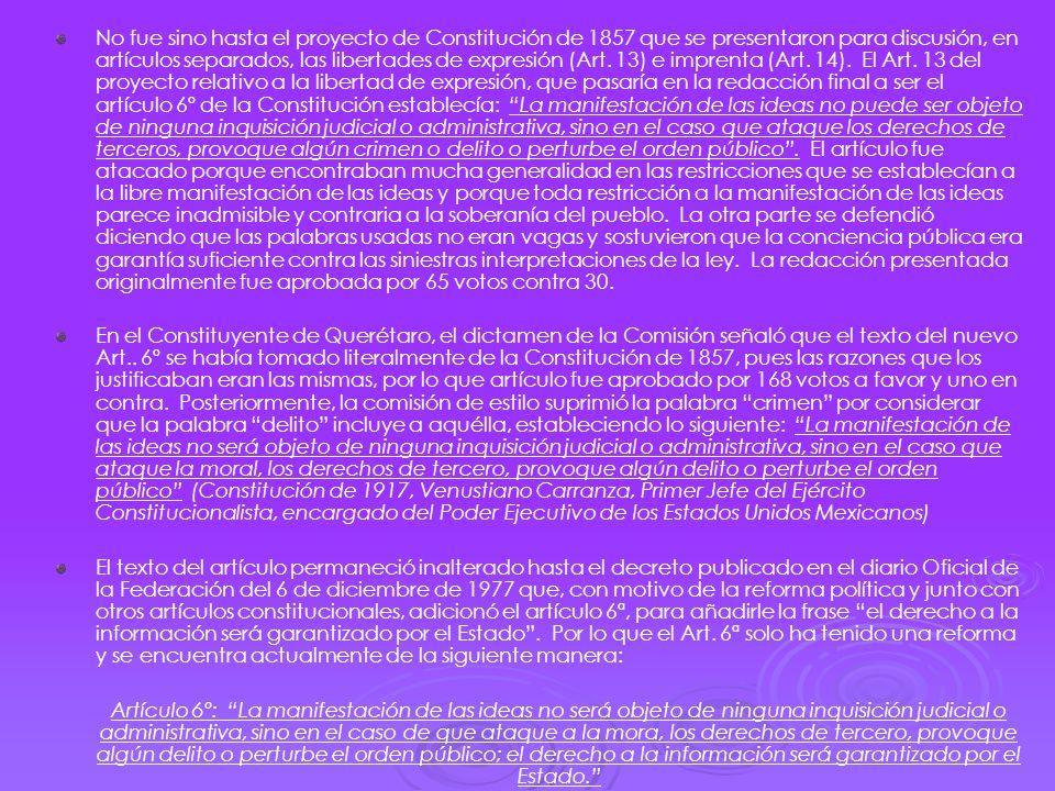 No fue sino hasta el proyecto de Constitución de 1857 que se presentaron para discusión, en artículos separados, las libertades de expresión (Art. 13) e imprenta (Art. 14). El Art. 13 del proyecto relativo a la libertad de expresión, que pasaría en la redacción final a ser el artículo 6º de la Constitución establecía: La manifestación de las ideas no puede ser objeto de ninguna inquisición judicial o administrativa, sino en el caso que ataque los derechos de terceros, provoque algún crimen o delito o perturbe el orden público . El artículo fue atacado porque encontraban mucha generalidad en las restricciones que se establecían a la libre manifestación de las ideas y porque toda restricción a la manifestación de las ideas parece inadmisible y contraria a la soberanía del pueblo. La otra parte se defendió diciendo que las palabras usadas no eran vagas y sostuvieron que la conciencia pública era garantía suficiente contra las siniestras interpretaciones de la ley. La redacción presentada originalmente fue aprobada por 65 votos contra 30.