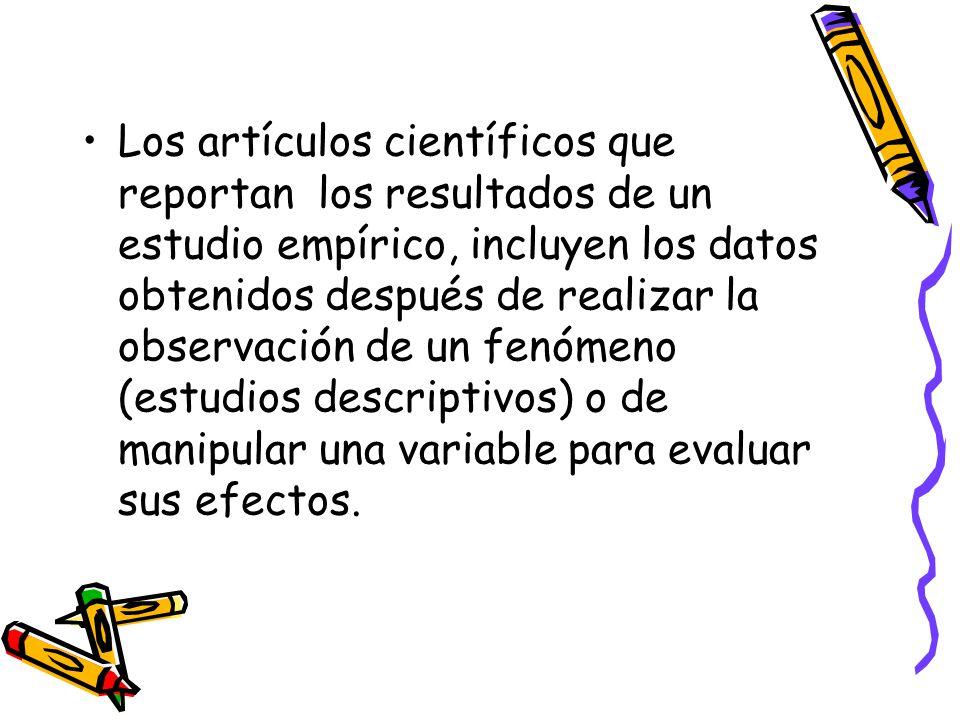 Los artículos científicos que reportan los resultados de un estudio empírico, incluyen los datos obtenidos después de realizar la observación de un fenómeno (estudios descriptivos) o de manipular una variable para evaluar sus efectos.