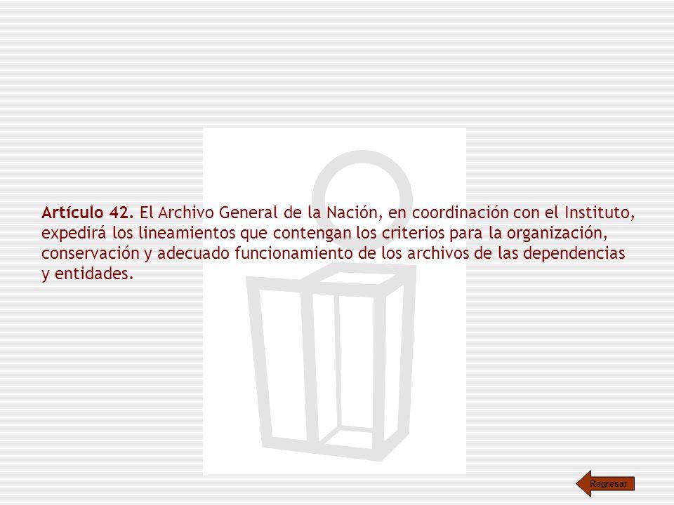 Artículo 42. El Archivo General de la Nación, en coordinación con el Instituto, expedirá los lineamientos que contengan los criterios para la organización, conservación y adecuado funcionamiento de los archivos de las dependencias y entidades.