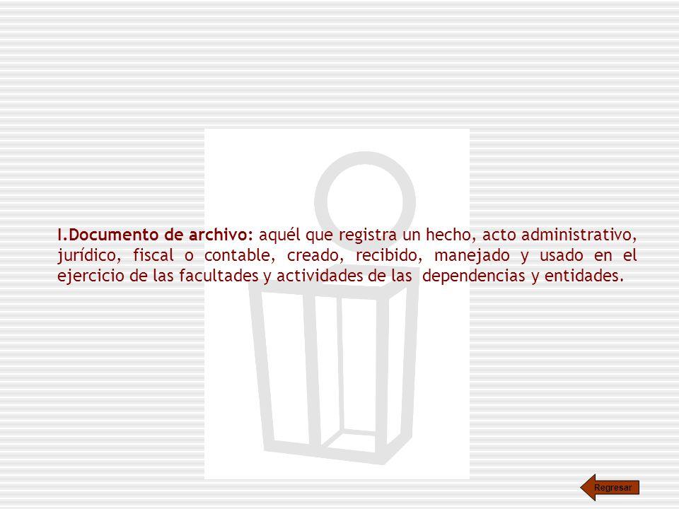 Documento de archivo: aquél que registra un hecho, acto administrativo, jurídico, fiscal o contable, creado, recibido, manejado y usado en el ejercicio de las facultades y actividades de las dependencias y entidades.