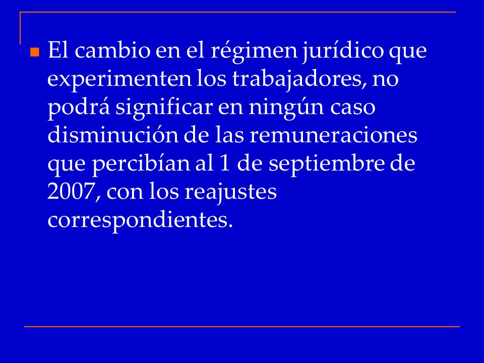 El cambio en el régimen jurídico que experimenten los trabajadores, no podrá significar en ningún caso disminución de las remuneraciones que percibían al 1 de septiembre de 2007, con los reajustes correspondientes.