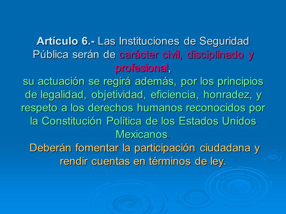 Artículo 6.- Las Instituciones de Seguridad Pública serán de carácter civil, disciplinado y profesional, su actuación se regirá además, por los principios de legalidad, objetividad, eficiencia, honradez, y respeto a los derechos humanos reconocidos por la Constitución Política de los Estados Unidos Mexicanos.