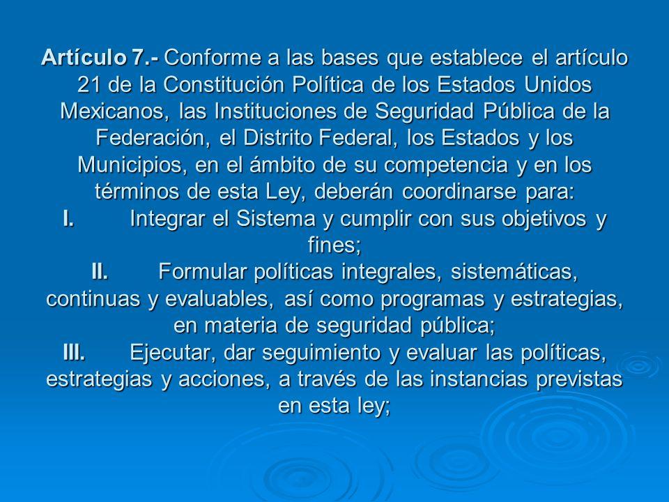 Artículo 7.- Conforme a las bases que establece el artículo 21 de la Constitución Política de los Estados Unidos Mexicanos, las Instituciones de Seguridad Pública de la Federación, el Distrito Federal, los Estados y los Municipios, en el ámbito de su competencia y en los términos de esta Ley, deberán coordinarse para: I. Integrar el Sistema y cumplir con sus objetivos y fines; II. Formular políticas integrales, sistemáticas, continuas y evaluables, así como programas y estrategias, en materia de seguridad pública; III. Ejecutar, dar seguimiento y evaluar las políticas, estrategias y acciones, a través de las instancias previstas en esta ley;