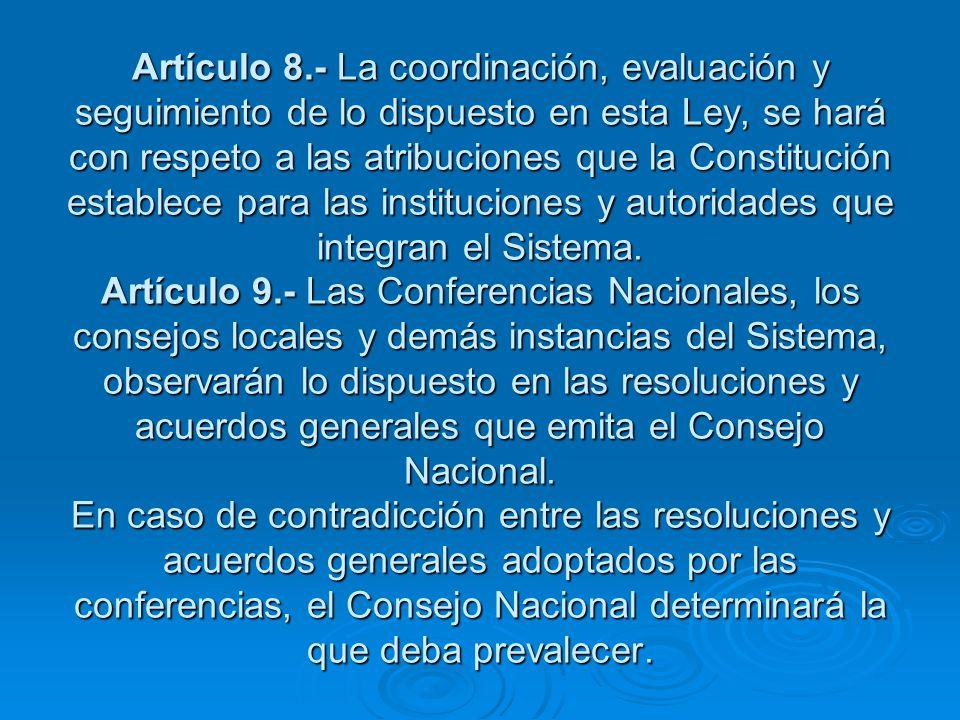 Artículo 8.- La coordinación, evaluación y seguimiento de lo dispuesto en esta Ley, se hará con respeto a las atribuciones que la Constitución establece para las instituciones y autoridades que integran el Sistema.
