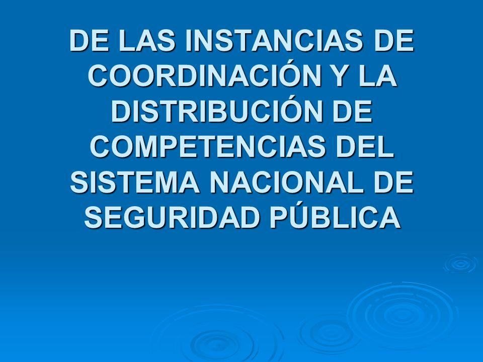 DE LAS INSTANCIAS DE COORDINACIÓN Y LA DISTRIBUCIÓN DE COMPETENCIAS DEL SISTEMA NACIONAL DE SEGURIDAD PÚBLICA