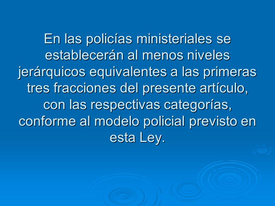 En las policías ministeriales se establecerán al menos niveles jerárquicos equivalentes a las primeras tres fracciones del presente artículo, con las respectivas categorías, conforme al modelo policial previsto en esta Ley.