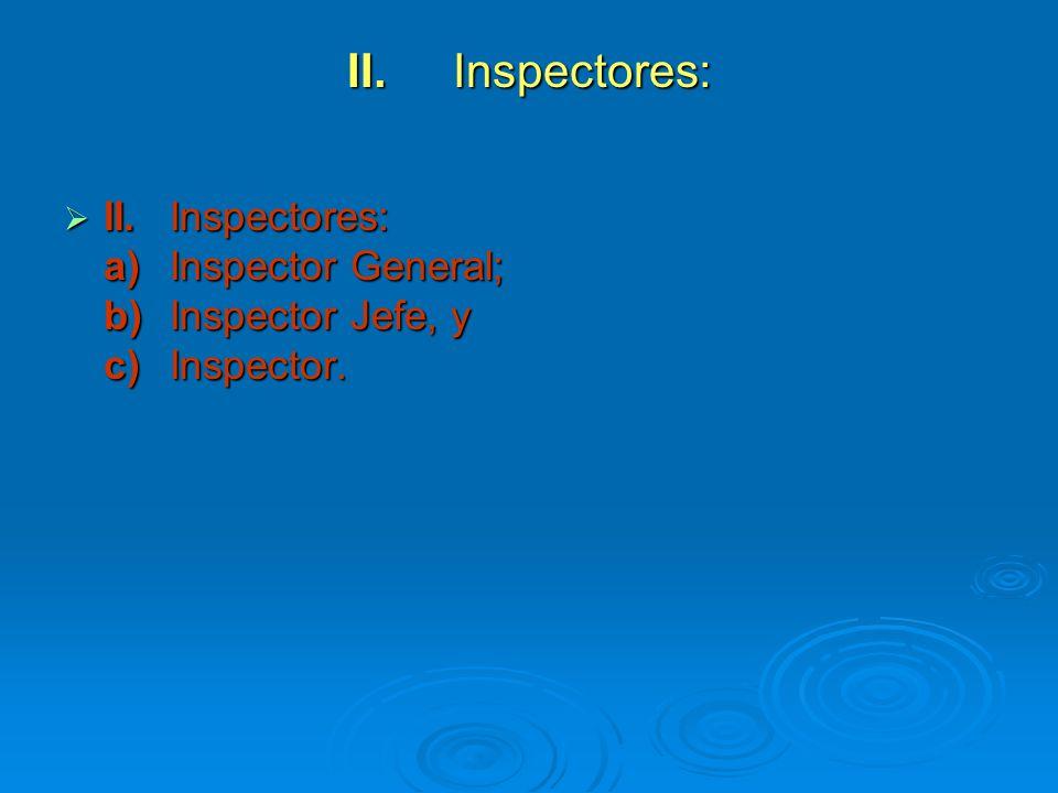 II. Inspectores: II. Inspectores: a) Inspector General; b) Inspector Jefe, y c) Inspector.