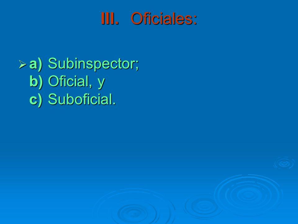 III. Oficiales: a) Subinspector; b) Oficial, y c) Suboficial.