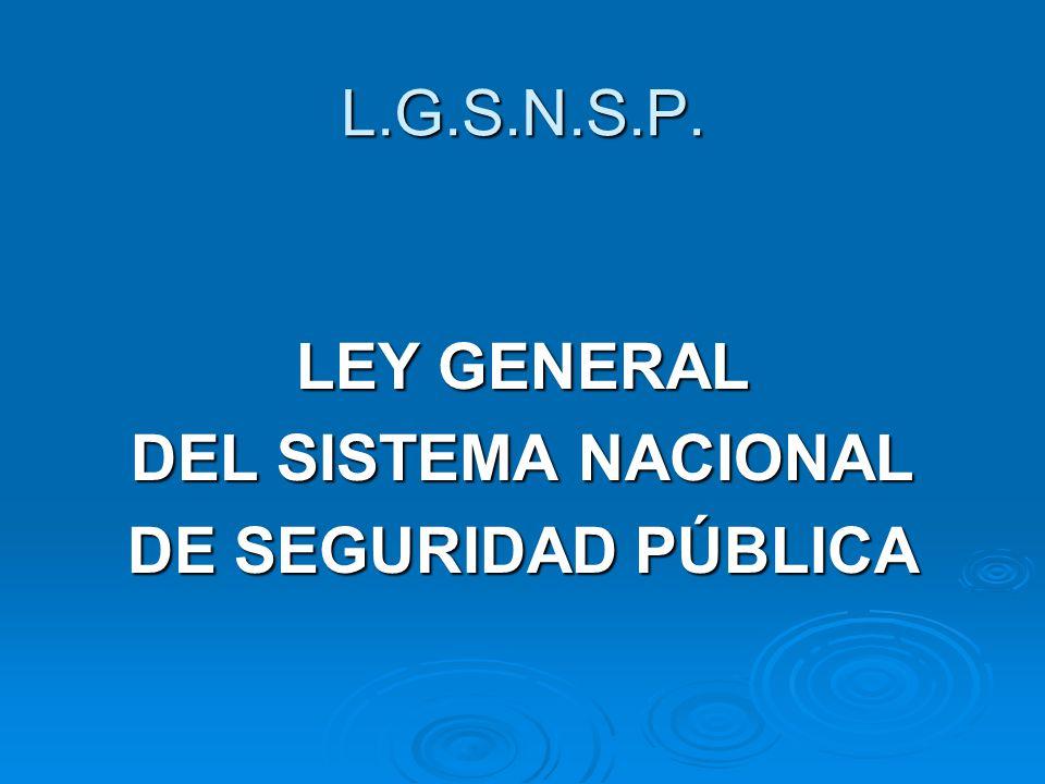 L.G.S.N.S.P. LEY GENERAL DEL SISTEMA NACIONAL DE SEGURIDAD PÚBLICA