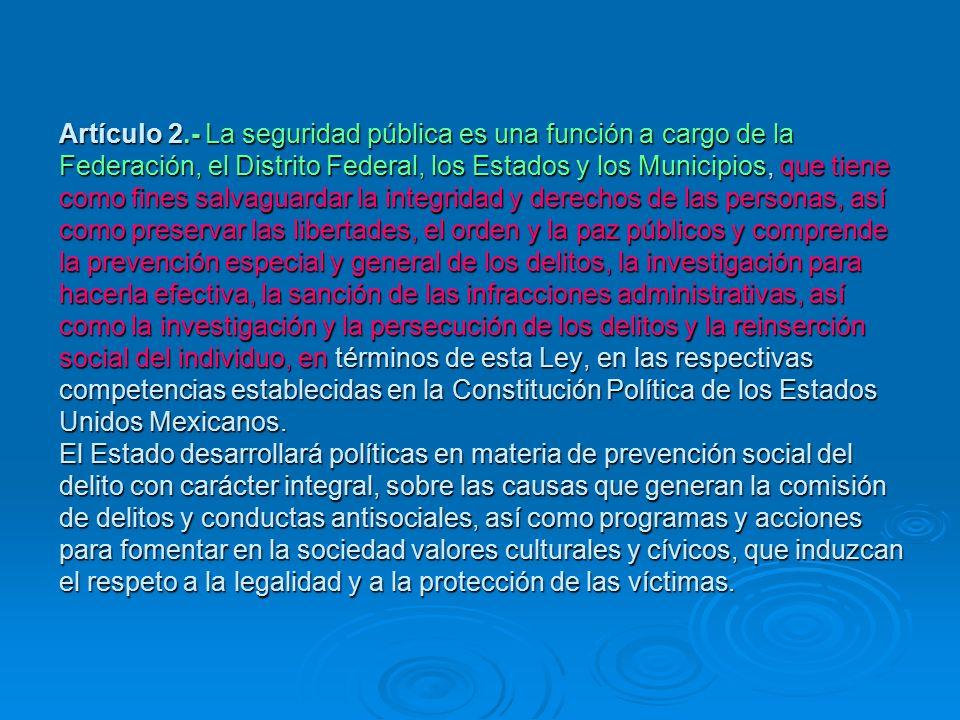 Artículo 2.- La seguridad pública es una función a cargo de la Federación, el Distrito Federal, los Estados y los Municipios, que tiene como fines salvaguardar la integridad y derechos de las personas, así como preservar las libertades, el orden y la paz públicos y comprende la prevención especial y general de los delitos, la investigación para hacerla efectiva, la sanción de las infracciones administrativas, así como la investigación y la persecución de los delitos y la reinserción social del individuo, en términos de esta Ley, en las respectivas competencias establecidas en la Constitución Política de los Estados Unidos Mexicanos.