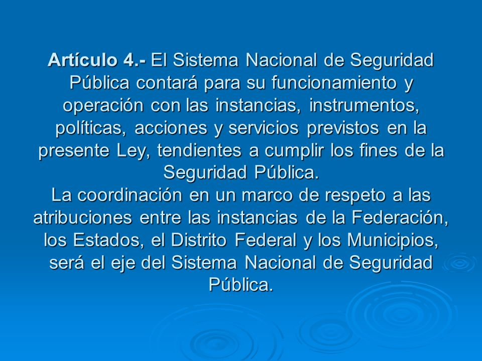Artículo 4.- El Sistema Nacional de Seguridad Pública contará para su funcionamiento y operación con las instancias, instrumentos, políticas, acciones y servicios previstos en la presente Ley, tendientes a cumplir los fines de la Seguridad Pública.