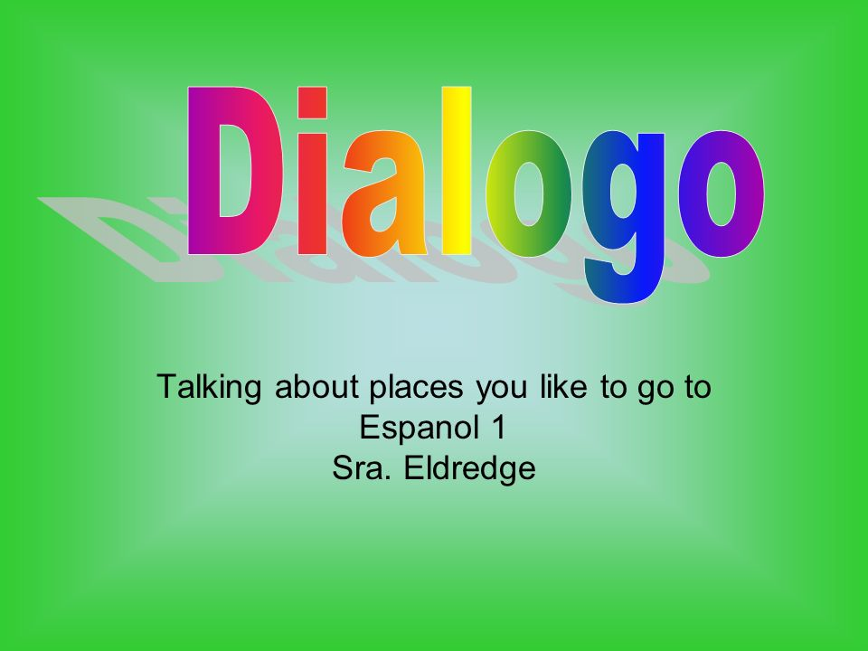Talking about places you like to go to Espanol 1 Sra. Eldredge